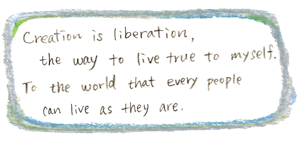 Creation is liberation, the way to live true to myself. To the world that every people can live as they are.